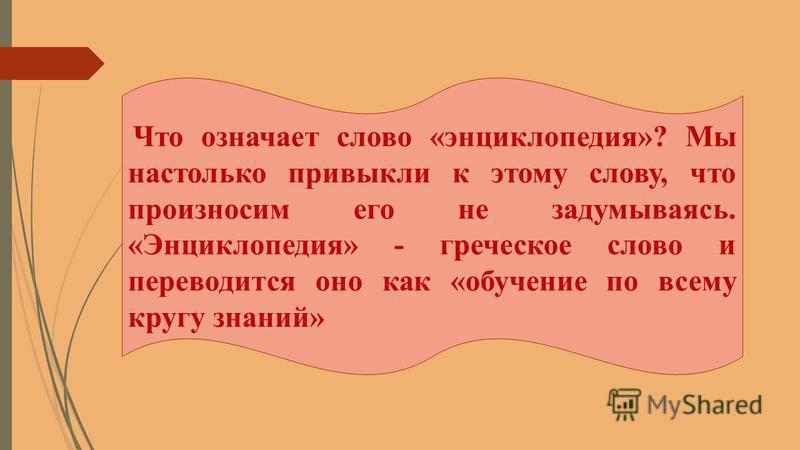 Что означает слово «энциклопедия»? Мы настолько привыкли к этому слову, что произносим его не задумываясь. «Энциклопедия» - греческое слово и переводится оно как «обучение по всему кругу знаний»