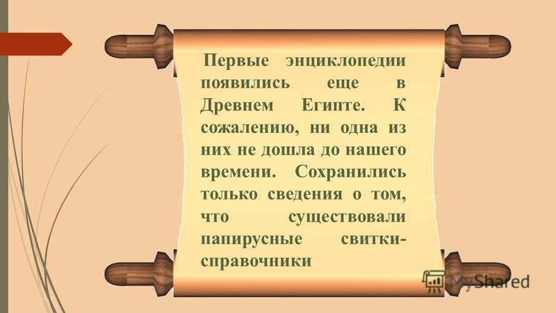 Первые энциклопедии появились еще в Древнем Египте. К сожалению, ни одна из них не дошла до нашего времени. Сохранились только сведения о том, что существовали папирусные свитки- справочники