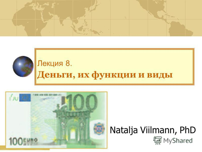 Лекция 8. Деньги, их функции и виды Natalja Viilmann, PhD