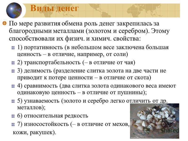 Виды денег По мере развития обмена роль денег закрепилась за благородными металлами (золотом и серебром). Этому способствовали их физич. и химич. свойства: 1) портативноесть (в небольшом весе заключена большая ценноесть – в отличие, например, от соли