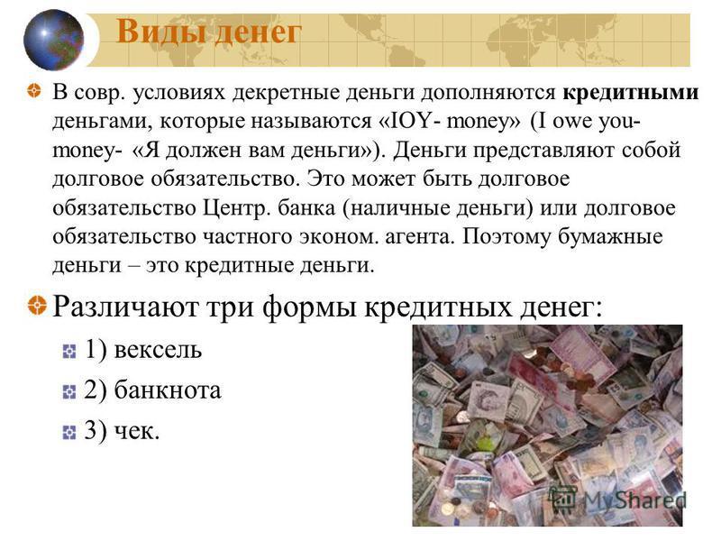 Виды денег В совр. условиях декретные деньги дополняются кредитными деньгами, которые называются «IOY- money» (I owe you- money- «Я должен вам деньги»). Деньги представляют собой долговое обязательство. Это может быть долговое обязательство Центр. ба
