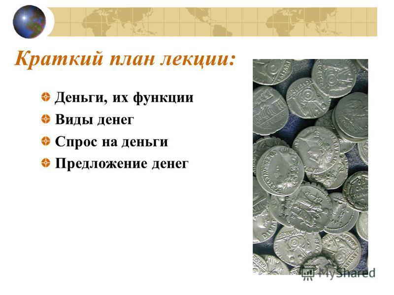 Краткий план лекции: Деньги, их функции Виды денег Спрос на деньги Предложение денег