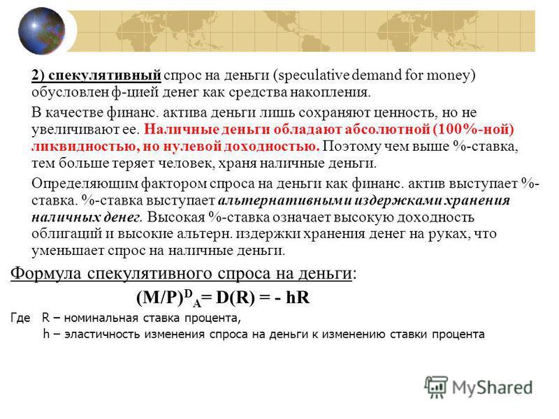 2) спекулятивный спрос на деньги (speculative demand for money) обусловлен ф-цией денег как средства накопления. В качестве финанс. актива деньги лишь сохраняют ценноесть, но не увеличивают ее. Наличные деньги обладают абсолютной (100%-ной) ликвидное