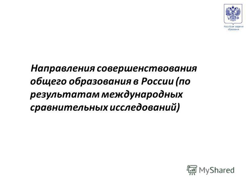 Направления совершенствования общего образования в России (по результатам международных сравнительных исследований) Российская академия образования