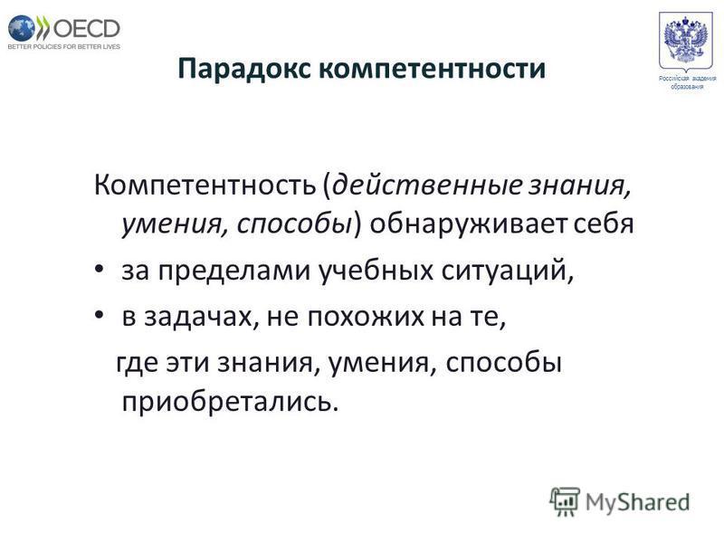 Парадокс компетентности Компетентность (действенные знания, умения, способы) обнаруживает себя за пределами учебных ситуаций, в задачах, не похожих на те, где эти знания, умения, способы приобретались. Российская академия образования