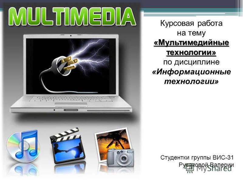 Курсовая работа «Мультимедийные технологии» на тему «Мультимедийные технологии» по дисциплине «Информационные технологии» Студентки группы ВИС-31 Русаковой Валерии