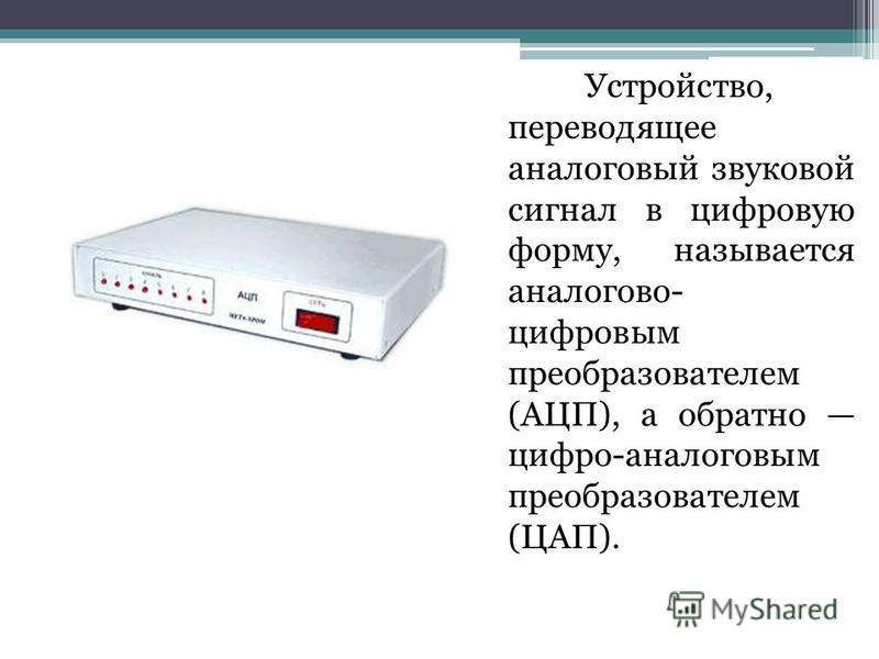 Устройство, переводящее аналоговый звуковой сигнал в цифровую форму, называется аналогово- цифровым преобразователем (АЦП), а обратно цифро-аналоговым преобразователем (ЦАП).