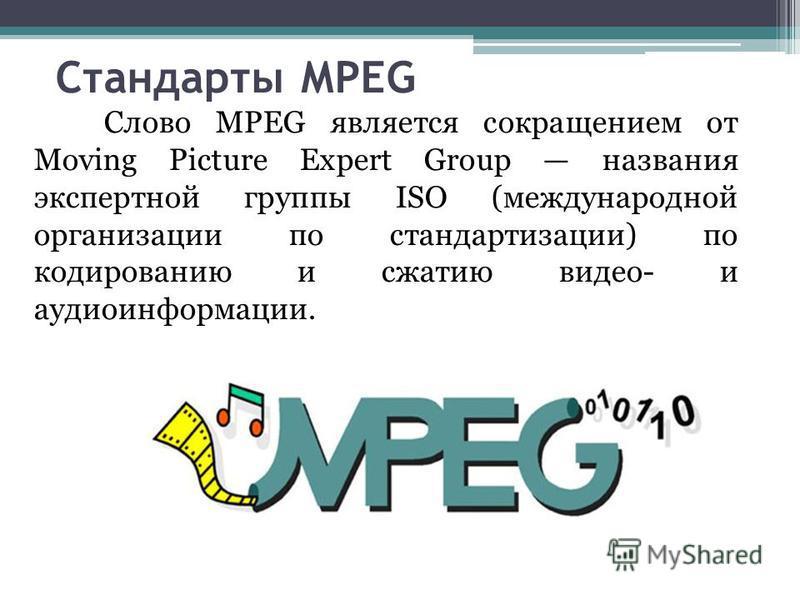 Стандарты МРЕG Слово МРЕG является сокращением от Moving Picture Expert Group названия экспертной группы ISО (международной организации по стандартизации) по кодированию и сжатию видео- и аудиоинформации.