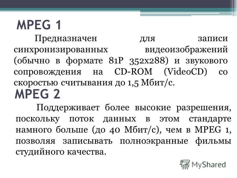 МРЕG 1 Предназначен для записи синхронизированных видеоизображений (обычно в формате 81Р 352x288) и звукового сопровождения на СD-RОМ (VideoCD) со скоростью считывания до 1,5 Мбит/с. МРЕG 2 Поддерживает более высокие разрешения, поскольку поток данны
