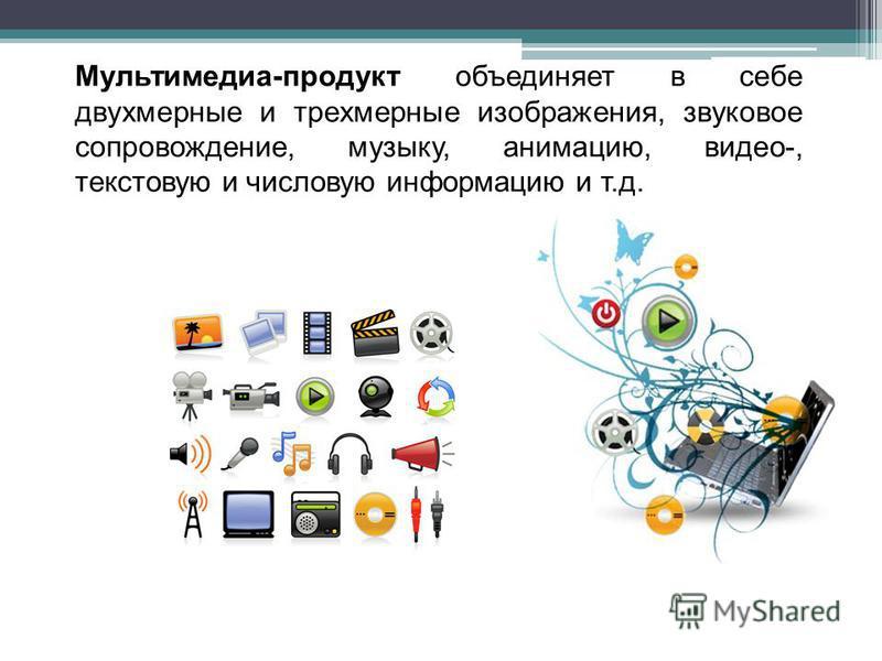 Мультимедиа-продукт объединяет в себе двухмерные и трехмерные изображения, звуковое сопровождение, музыку, анимацию, видео-, текстовую и числовую информацию и т.д.