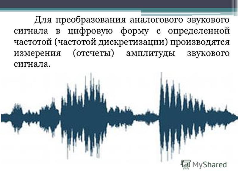 Для преобразования аналогового звукового сигнала в цифровую форму с определенной частотой (частотой дискретизации) производятся измерения (отсчеты) амплитуды звукового сигнала.