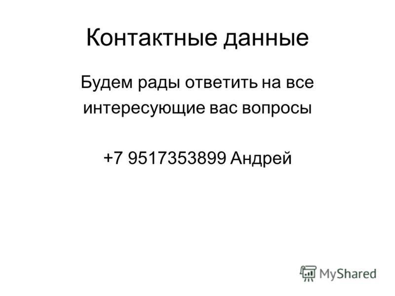 Контактные данные Будем рады ответить на все интересующие вас вопросы +7 9517353899 Андрей