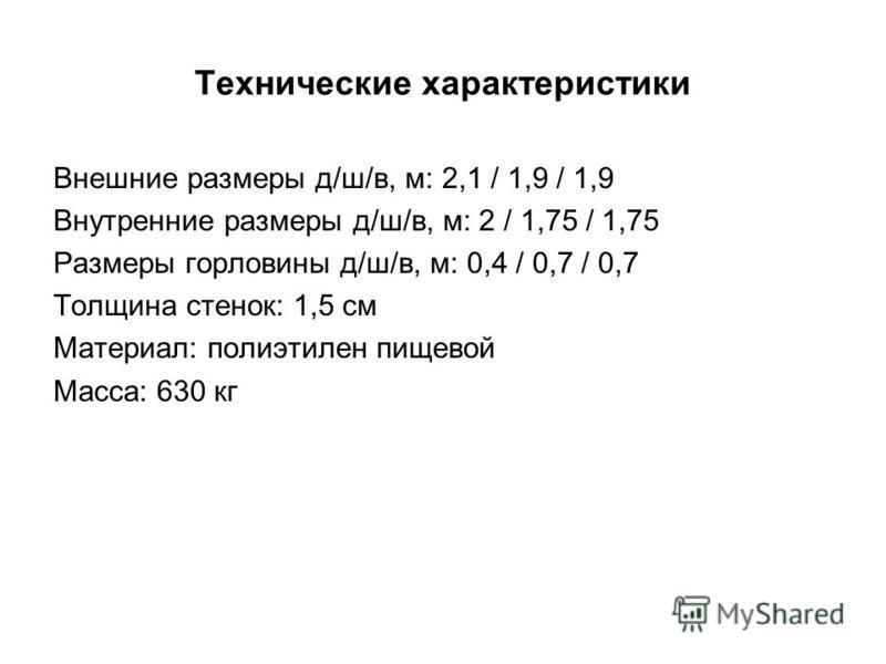 Внешние размеры д/ш/в, м: 2,1 / 1,9 / 1,9 Внутренние размеры д/ш/в, м: 2 / 1,75 / 1,75 Размеры горловины д/ш/в, м: 0,4 / 0,7 / 0,7 Толщина стенок: 1,5 см Материал: полиэтилен пищевой Масса: 630 кг