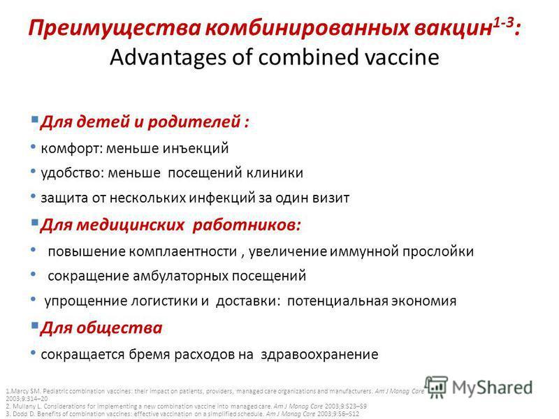 Преимущества комбинированных вакцин 1-3 : Advantages of combined vaccine Для детей и родителей : комфорт: меньше инъекций удобство: меньше посещений клиники защита от нескольких инфекций за один визит Для медицинских работников: повышение комплаентно