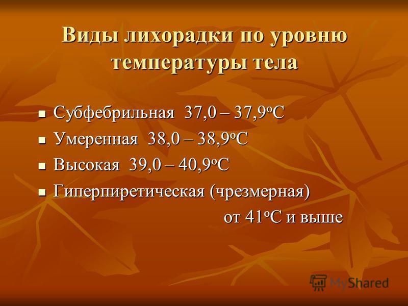 Виды лихорадки по уровню температуры тела Субфебрильная 37,0 – 37,9 о С Субфебрильная 37,0 – 37,9 о С Умеренная 38,0 – 38,9 о С Умеренная 38,0 – 38,9 о С Высокая 39,0 – 40,9 о С Высокая 39,0 – 40,9 о С Гиперпиретическая (чрезмерная) Гиперпиретическая