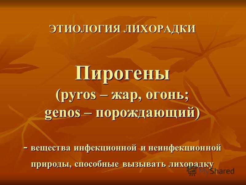 ЭТИОЛОГИЯ ЛИХОРАДКИ Пирогены (pyros – жар, огонь; genos – порождающий) - вещества инфекционной и неинфекционной природы, способные вызывать лихорадку