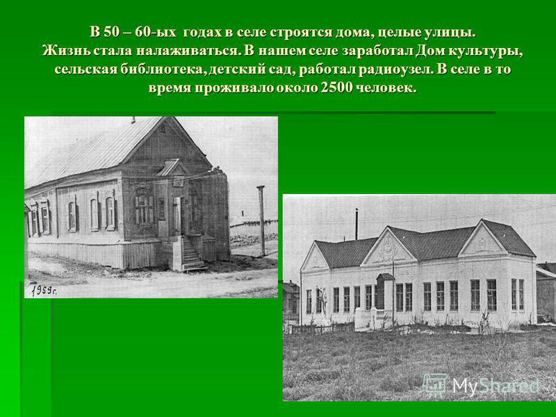 В 50 – 60-ых годах в селе строятся дома, целые улицы. Жизнь стала налаживаться. В нашем селе заработал Дом культуры, сельская библиотека, детский сад, работал радиоузел. В селе в то время проживало около 2500 человек.