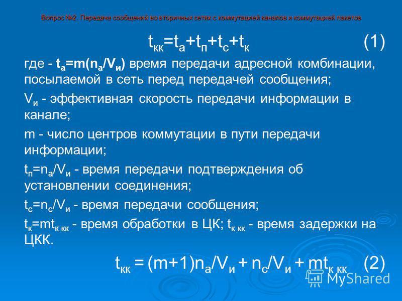 Вопрос 2. Передача сообщений во вторичных сетях с коммутацией каналов и коммутацией пакетов t кк =t а +t п +t с +t к (1) где - t а =m(n а /V и ) время передачи адресной комбинации, посылаемой в сеть перед передачей сообщения; V и - эффективная скоро