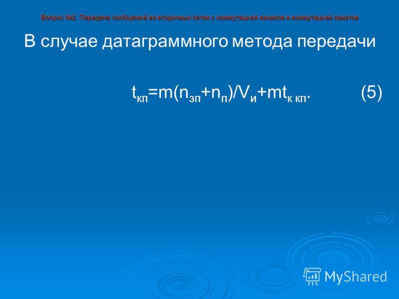 Вопрос 2. Передача сообщений во вторичных сетях с коммутацией каналов и коммутацией пакетов В случае датаграммного метода передачи t кп =m(n зп +n п )/V и +mt к кп. (5)