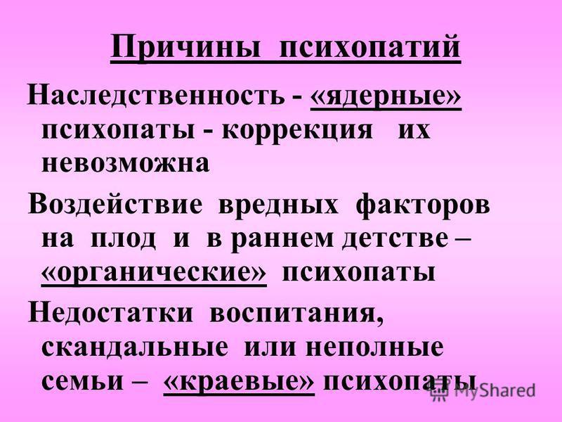 Причины психопатий Наследственность - «ядерные» психопаты - коррекция их невозможна Воздействие вредных факторов на плод и в раннем детстве – «органические» психопаты Недостатки воспитания, скандальные или неполные семьи – «краевые» психопаты