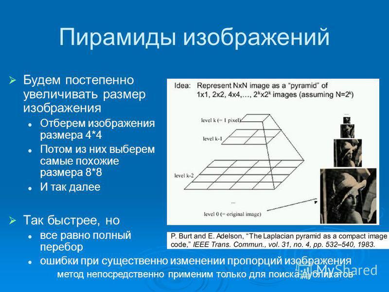 Пирамиды изображений Будем постепенно увеличивать размер изображения Отберем изображения размера 4*4 Потом из них выберем самые похожие размера 8*8 И так далее Так быстрее, но все равно полный перебор ошибки при существенно изменении пропорций изобра
