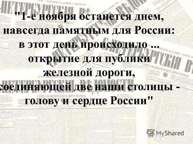 1-е ноября останется днем, навсегда памятным для России: в этот день происходило... открытие для публики железной дороги, соединяющей две наши столицы - голову и сердце России