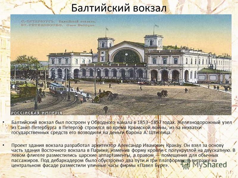 Балтийский вокзал Балтийский вокзал был построен у Обводного канала в 1853–1857 годах. Железнодорожный узел из Санкт-Петербурга в Петергоф строился во время Крымской войны, из-за нехватки государственных средств его возводили на деньги барона А. Штиг