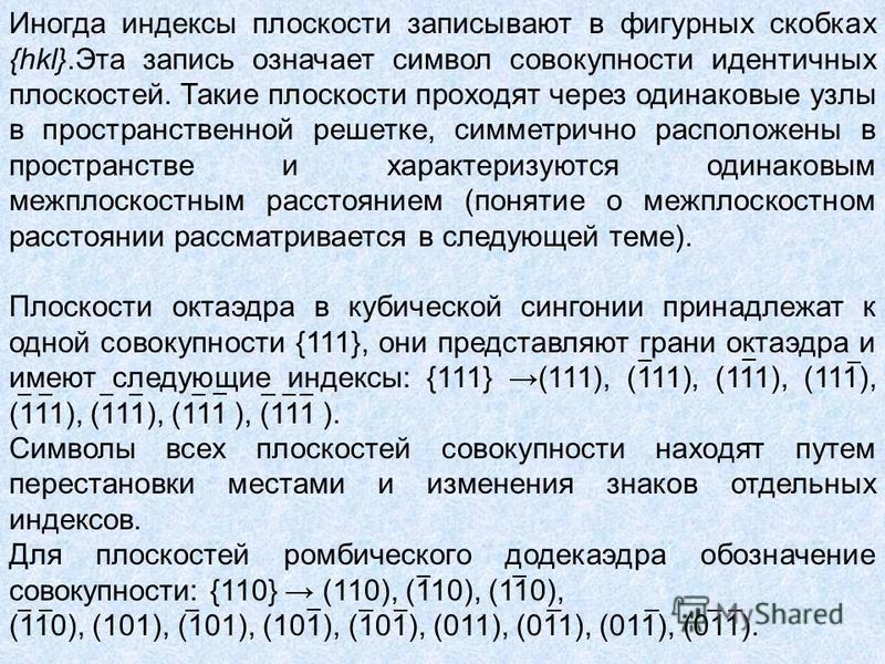 Иногда индексы плоскости записывают в фигурных скобках {hkl}.Эта запись означает символ совокупности идентичных плоскостей. Такие плоскости проходят через одинаковые узлы в пространственной решетке, симметрично расположены в пространстве и характериз