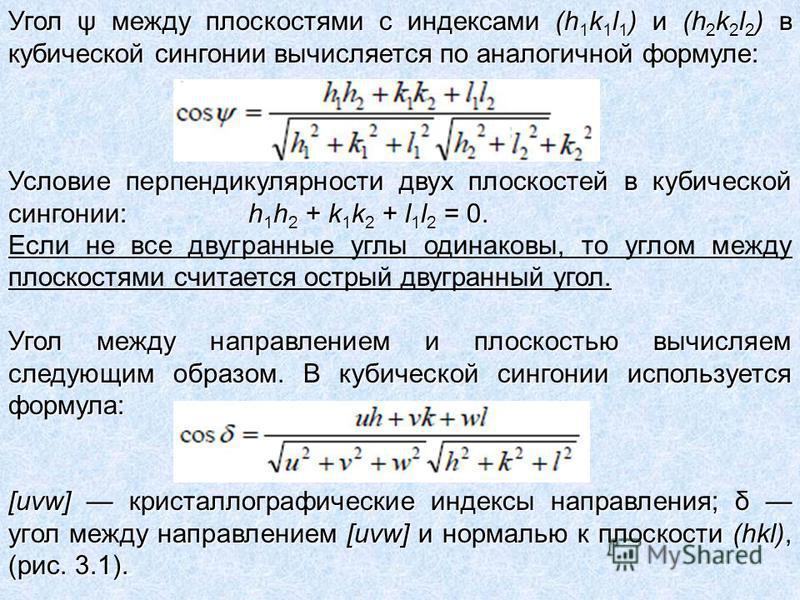 Угол ψ между плоскостями с индексами (h 1 k 1 l 1 ) и (h 2 k 2 l 2 ) в кубической сингонии вычисляется по аналогичной формуле: Условие перпендикулярности двух плоскостей в кубической сингонии: h 1 h 2 + k 1 k 2 + l 1 l 2 = 0. Если не все двугранные у