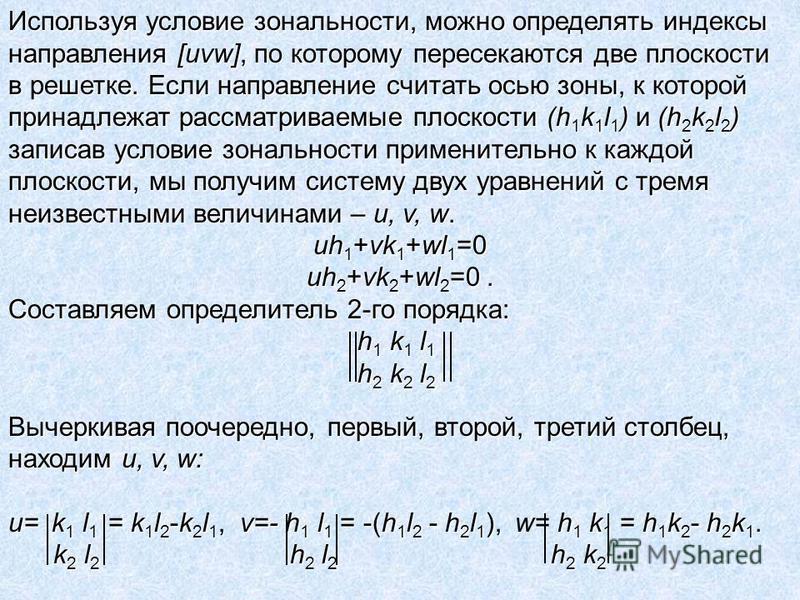 Используя условие зональности, можно определять индексы направления [uvw], по которому пересекаются две плоскости в решетке. Если направление считать осью зоны, к которой принадлежат рассматриваемые плоскости (h 1 k 1 l 1 ) и (h 2 k 2 l 2 ) записав у