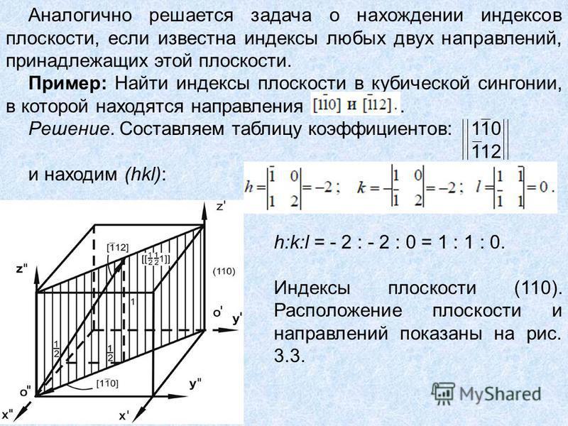 Аналогично решается задача о нахождении индексов плоскости, если известна индексы любых двух направлений, принадлежащих этой плоскости. Пример: Найти индексы плоскости в кубической сингонии, в которой находятся направления. Решение. Составляем таблиц