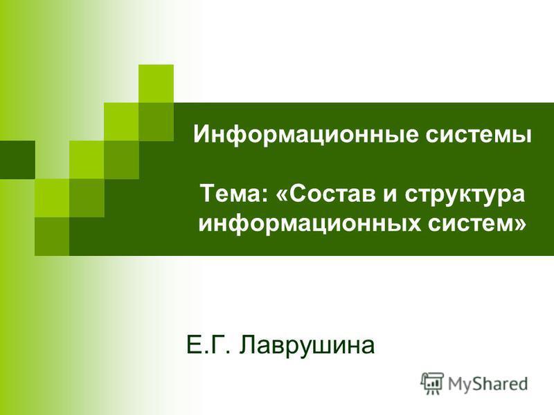 Информационные системы Тема: «Состав и структура информационных систем» Е.Г. Лаврушина