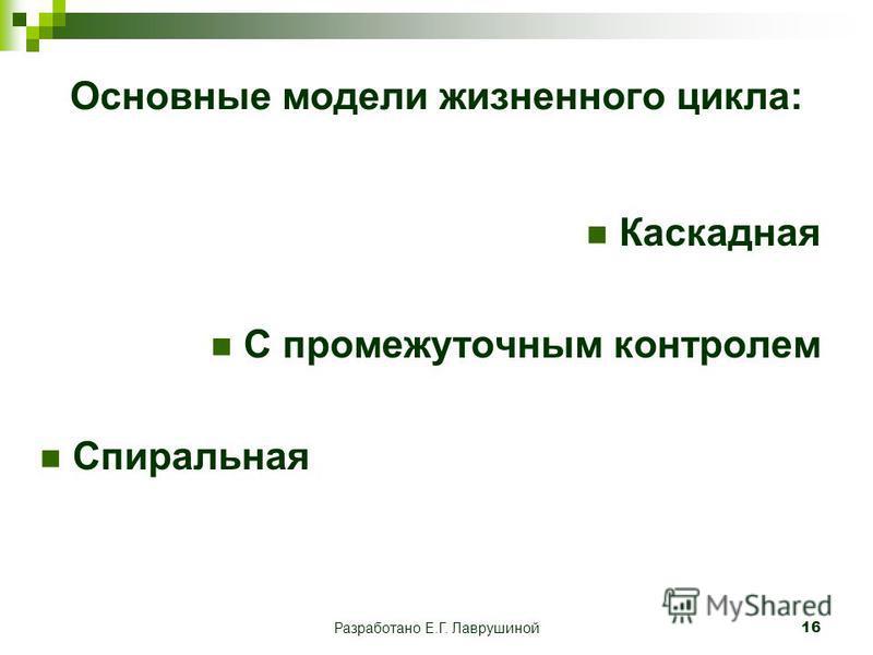 Разработано Е.Г. Лаврушиной 16 Основные модели жизненного цикла: Каскадная С промежуточным контролем Спиральная