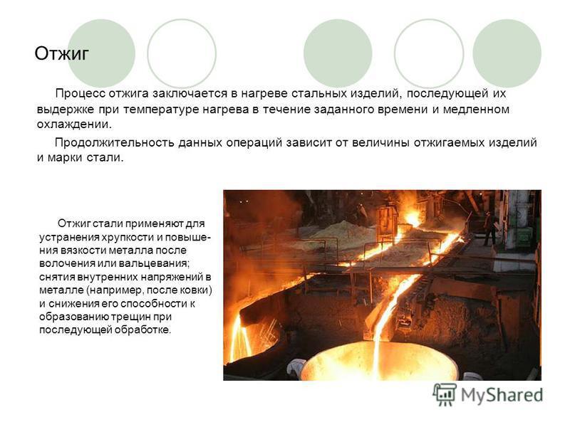 Отжиг Процесс отжига заключается в нагреве стальных изделий, последующей их выдержке при температуре нагрева в течение заданного времени и медленном охлаждении. Продолжительность данных операций зависит от величины отжигаемых изделий и марки стали.
