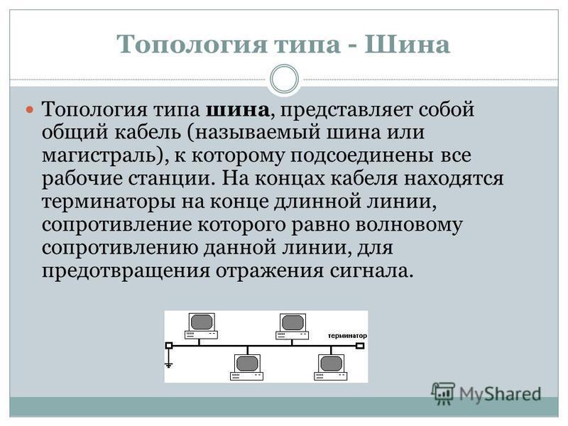 Топология типа - Шина Топология типа шина, представляет собой общий кабель (называемый шина или магистраль), к которому подсоединены все рабочие станции. На концах кабеля находятся терминаторы на конце длинной линии, сопротивление которого равно волн