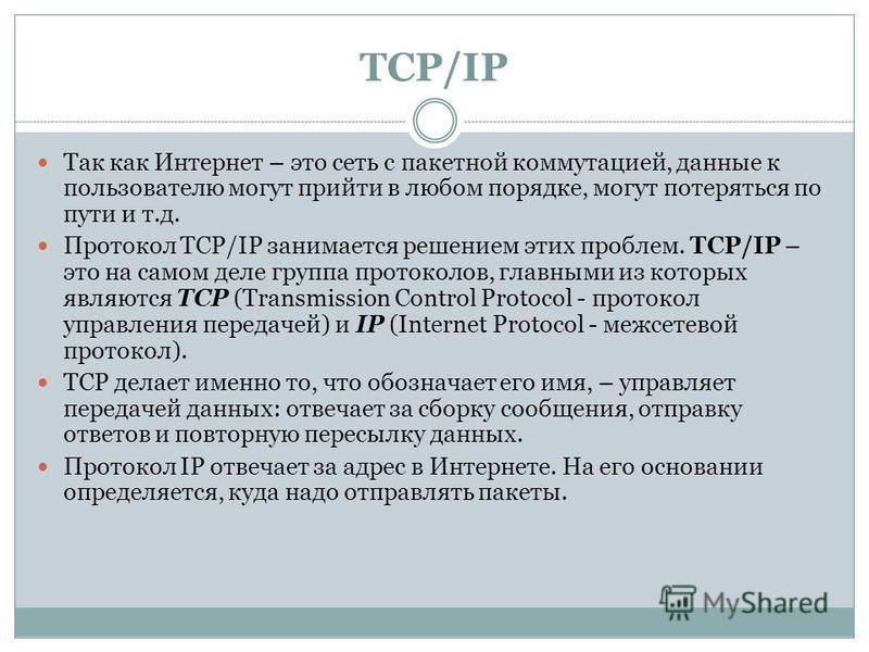 TCP/IP Так как Интернет – это сеть с пакетной коммутацией, данные к пользователю могут прийти в любом порядке, могут потеряться по пути и т.д. Протокол TCP/IP занимается решением этих проблем. TCP/IP – это на самом деле группа протоколов, главными из