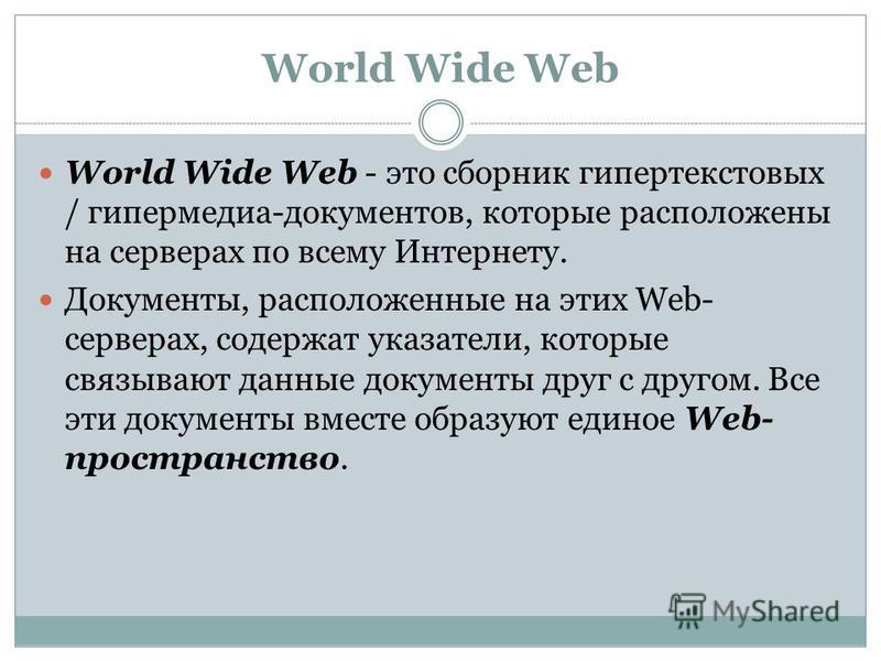 World Wide Web World Wide Web - это сборник гипертекстовых / гипермедиа-документов, которые расположены на серверах по всему Интернету. Документы, расположенные на этих Web- серверах, содержат указатели, которые связывают данные документы друг с друг