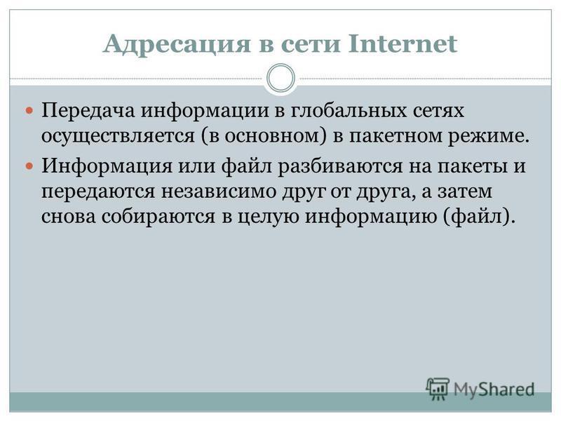 Адресация в сети Internet Передача информации в глобальных сетях осуществляется (в основном) в пакетном режиме. Информация или файл разбиваются на пакеты и передаются независимо друг от друга, а затем снова собираются в целую информацию (файл).