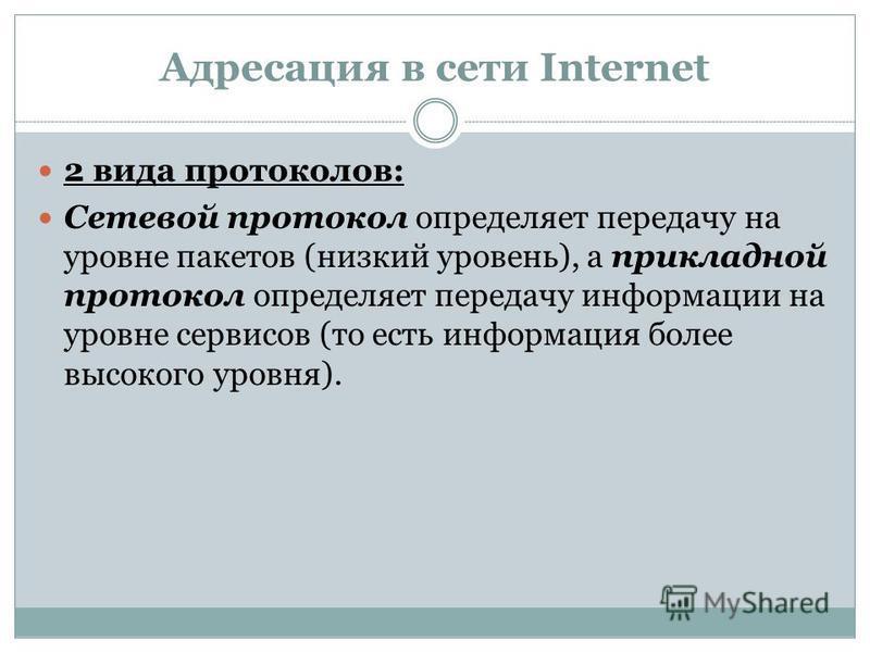 Адресация в сети Internet 2 вида протоколов: Сетевой протокол определяет передачу на уровне пакетов (низкий уровень), а прикладной протокол определяет передачу информации на уровне сервисов (то есть информация более высокого уровня).