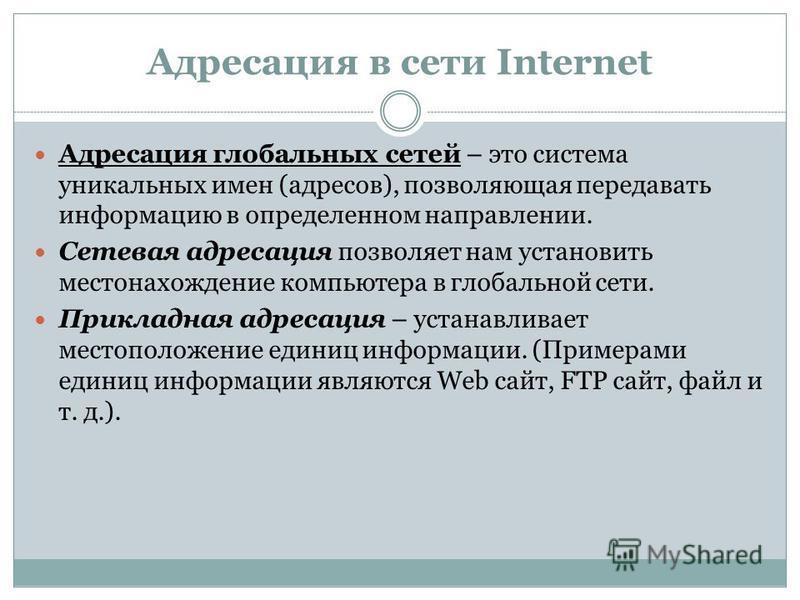 Адресация в сети Internet Адресация глобальных сетей – это система уникальных имен (адресов), позволяющая передавать информацию в определенном направлении. Сетевая адресация позволяет нам установить местонахождение компьютера в глобальной сети. Прикл