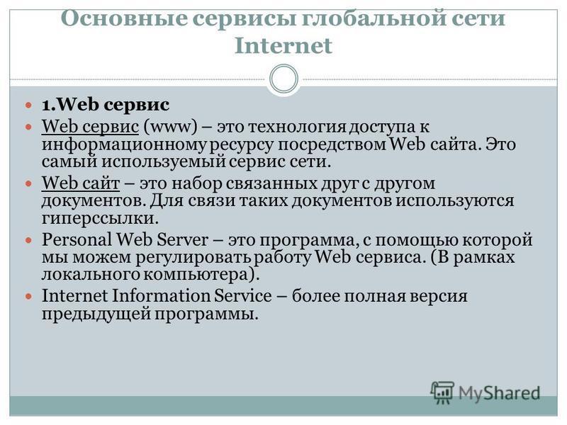 Основные сервисы глобальной сети Internet 1. Web сервис Web сервис (www) – это технология доступа к информационному ресурсу посредством Web сайта. Это самый используемый сервис сети. Web сайт – это набор связанных друг с другом документов. Для связи