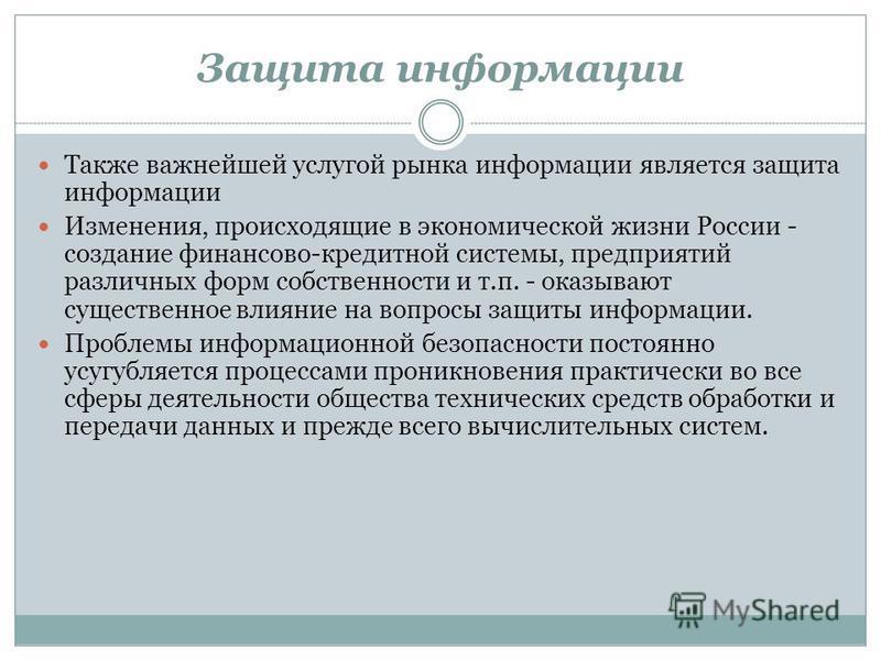 Защита информации Также важнейшей услугой рынка информации является защита информации Изменения, происходящие в экономической жизни России - создание финансово-кредитной системы, предприятий различных форм собственности и т.п. - оказывают существенно