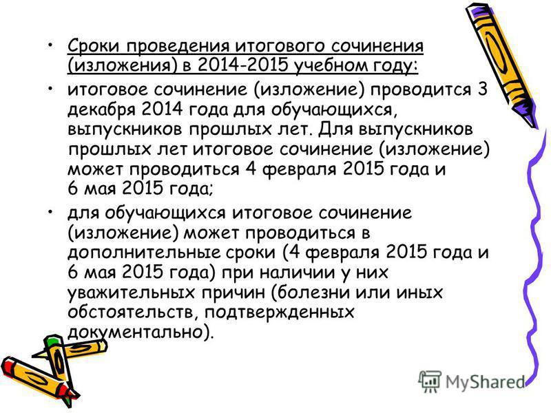 Сроки проведения итогового сочинения (изложения) в 2014-2015 учебном году: итоговое сочинение (изложение) проводится 3 декабря 2014 года для обучающихся, выпускников прошлых лет. Для выпускников прошлых лет итоговое сочинение (изложение) может провод