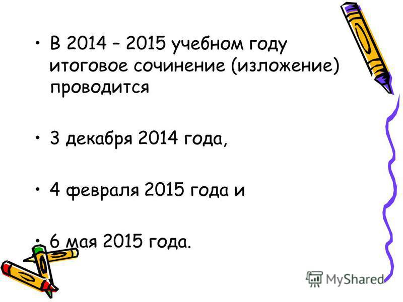 В 2014 – 2015 учебном году итоговое сочинение (изложение) проводится 3 декабря 2014 года, 4 февраля 2015 года и 6 мая 2015 года.