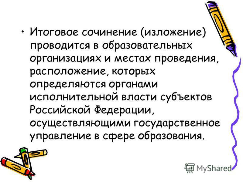 Итоговое сочинение (изложение) проводится в образовательных организациях и местах проведения, расположение, которых определяются органами исполнительной власти субъектов Российской Федерации, осуществляющими государственное управление в сфере образов