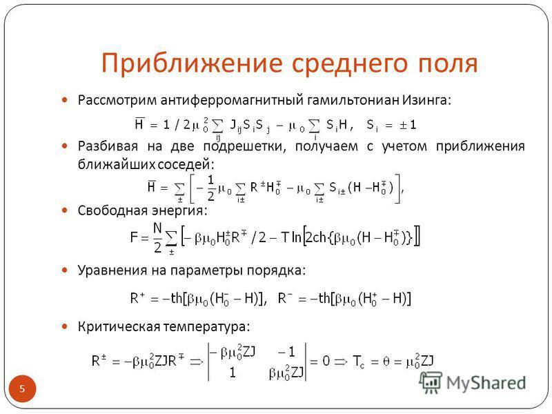 Приближение среднего поля Рассмотрим антиферромагнитный гамильтониан Изинга: Разбивая на две подрешетки, получаем с учетом приближения ближайших соседей: Свободная энергия: Уравнения на параметры порядка: Критическая температура: 5.