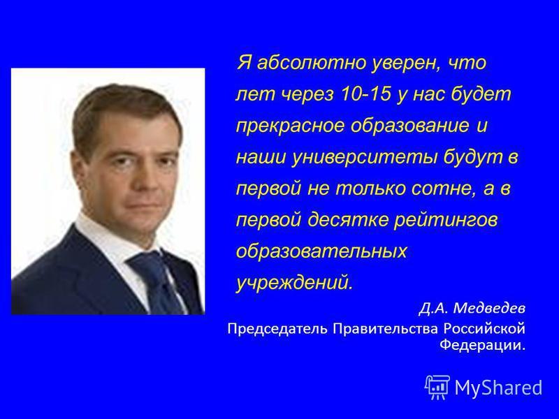 Я абсолютно уверен, что лет через 10-15 у нас будет прекрасное образование и наши университеты будут в первой не только сотне, а в первой десятке рейтингов образовательных учреждений. Д.А. Медведев Председатель Правительства Российской Федерации.