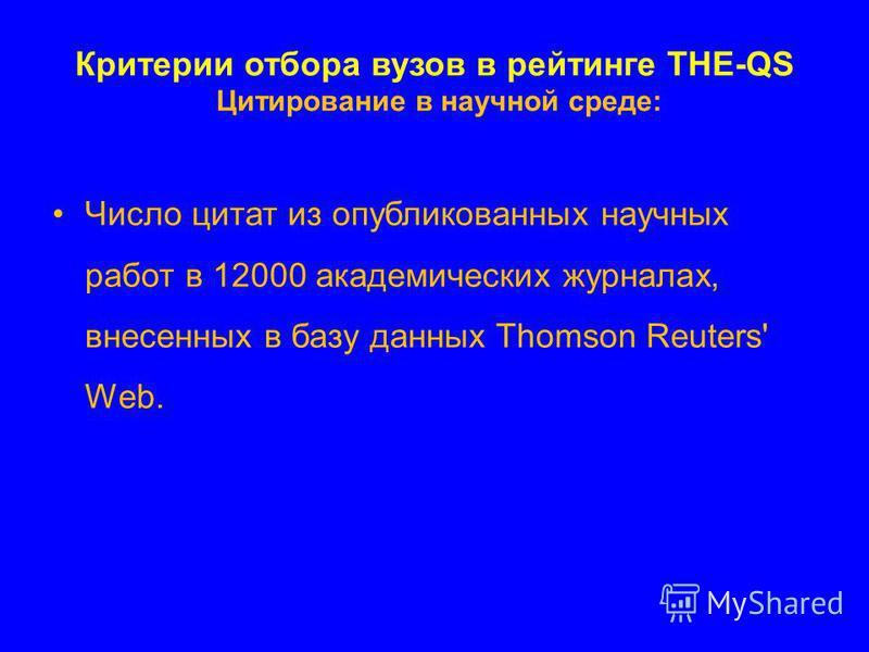 Критерии отбора вузов в рейтинге THE-QS Цитирование в научной среде: Число цитат из опубликованных научных работ в 12000 академических журналах, внесенных в базу данных Thomson Reuters' Web.