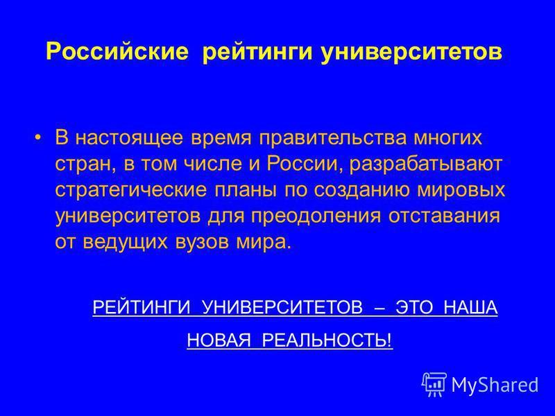 Российские рейтинги университетов В настоящее время правительства многих стран, в том числе и России, разрабатывают стратегические планы по созданию мировых университетов для преодоления отставания от ведущих вузов мира. РЕЙТИНГИ УНИВЕРСИТЕТОВ – ЭТО
