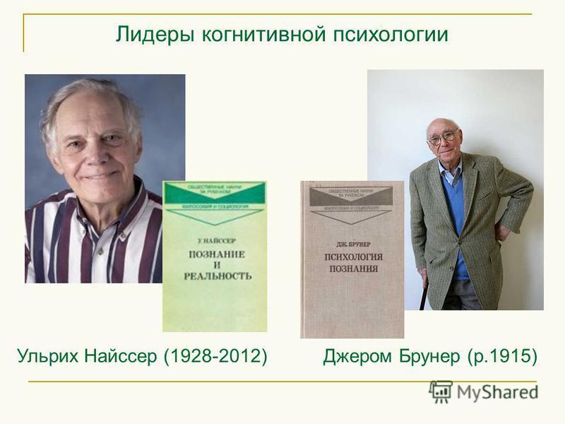 Лидеры когнитивной психологии Ульрих Найссер (1928-2012) Джером Брунер (р.1915)
